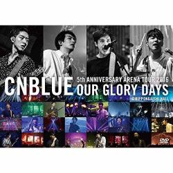 CNBLUE - 5th ANNIVERSARY ARENA TOUR 2016 -Our Glory Days- @NIPPONGAISHI HALL[DVD]